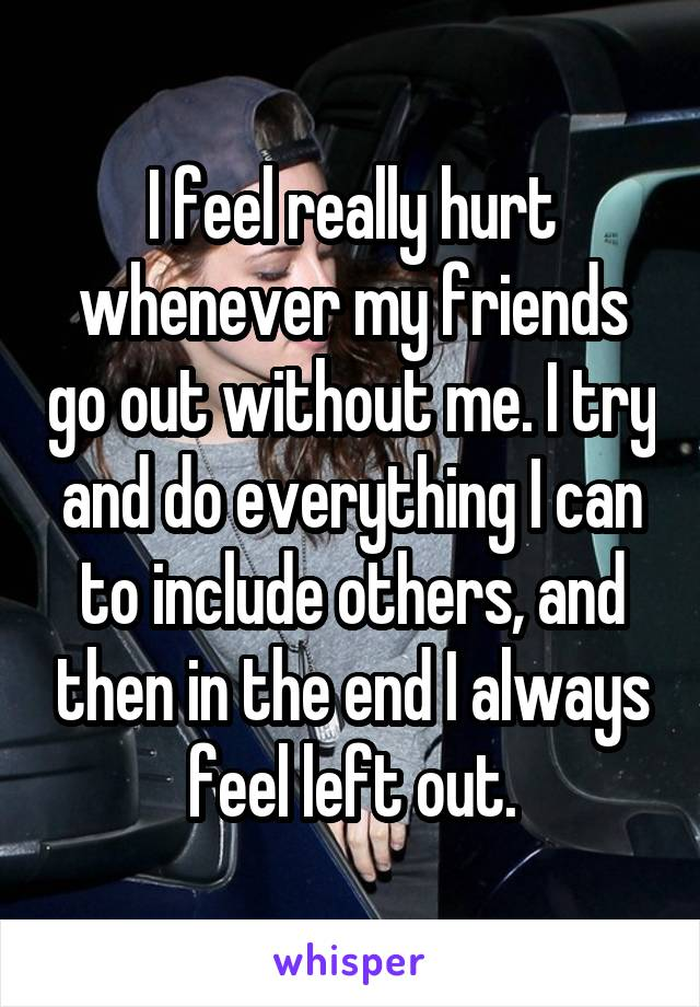 I feel really hurt whenever my friends go out without me. I try and do everything I can to include others, and then in the end I always feel left out.