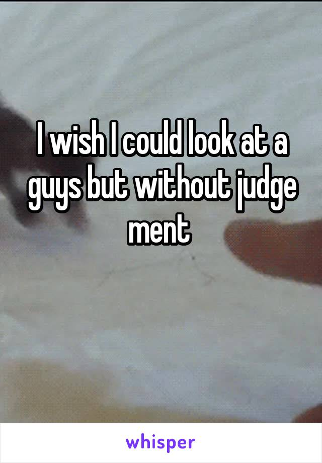 I wish I could look at a guys but without judge ment