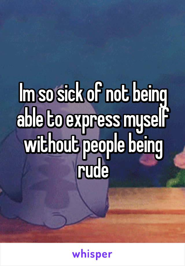 Im so sick of not being able to express myself without people being rude