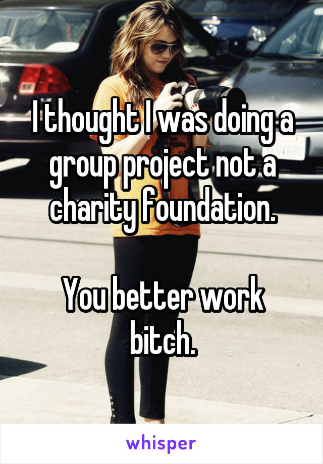 I thought I was doing a group project not a charity foundation.  You better work bitch.