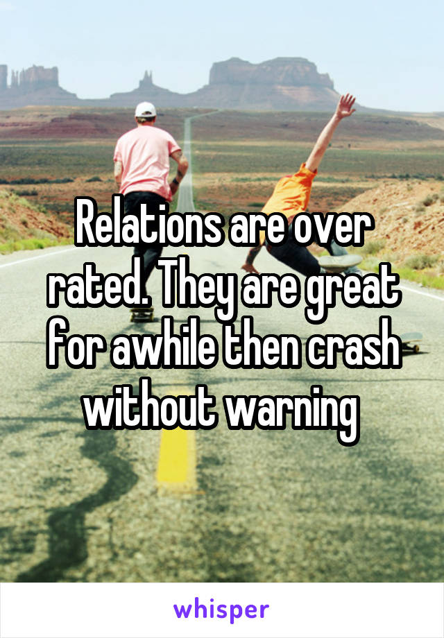 Relations are over rated. They are great for awhile then crash without warning