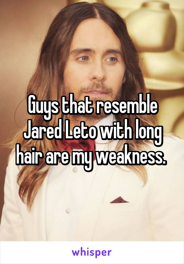 Guys that resemble Jared Leto with long hair are my weakness.
