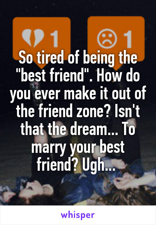 """So tired of being the """"best friend"""". How do you ever make it out of the friend zone? Isn't that the dream... To marry your best friend? Ugh..."""
