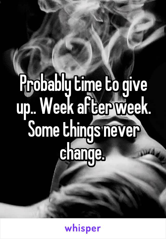 Probably time to give up.. Week after week. Some things never change.