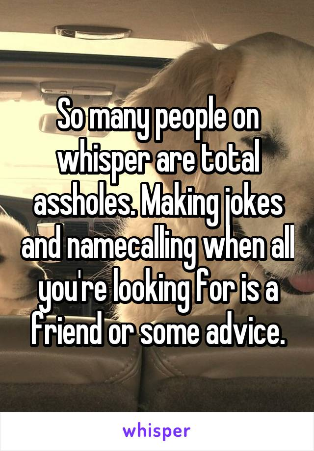 So many people on whisper are total assholes. Making jokes and namecalling when all you're looking for is a friend or some advice.