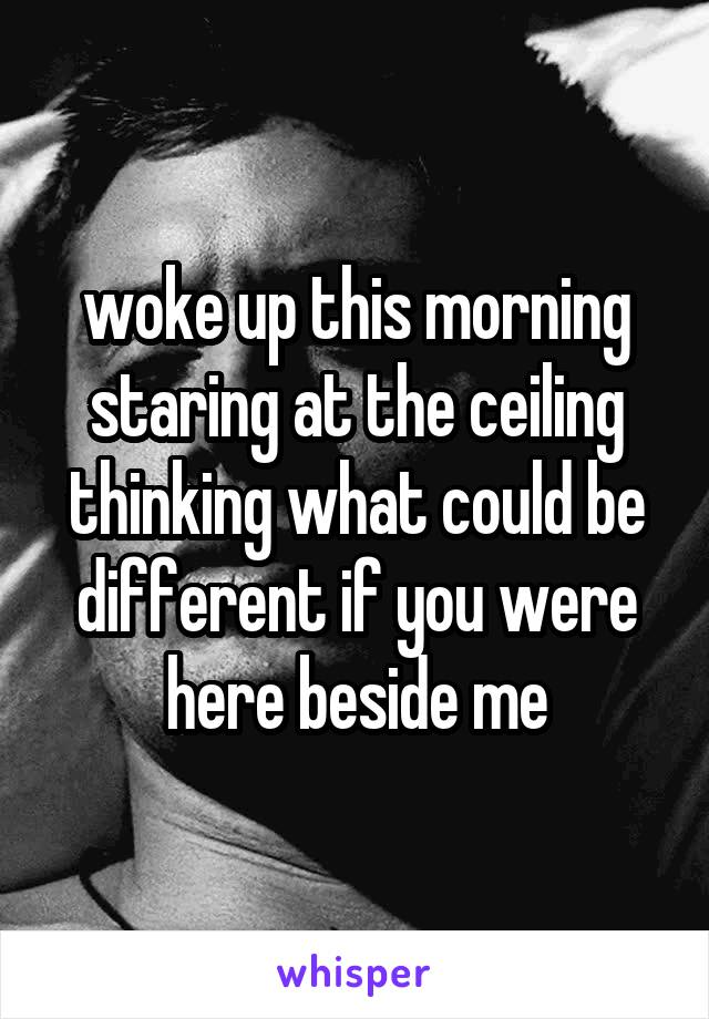 woke up this morning staring at the ceiling thinking what could be different if you were here beside me