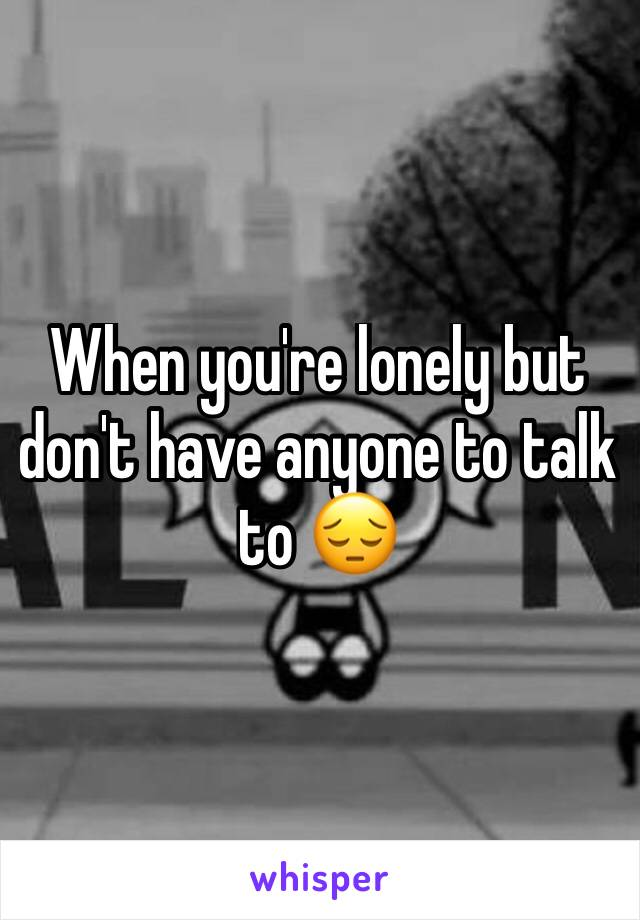 When you're lonely but don't have anyone to talk to 😔