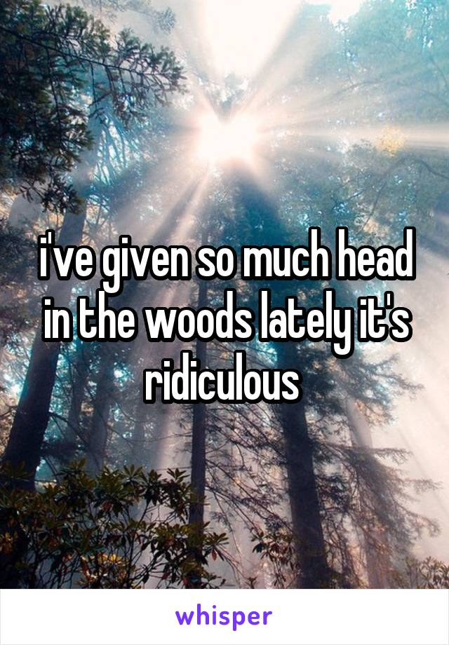 i've given so much head in the woods lately it's ridiculous
