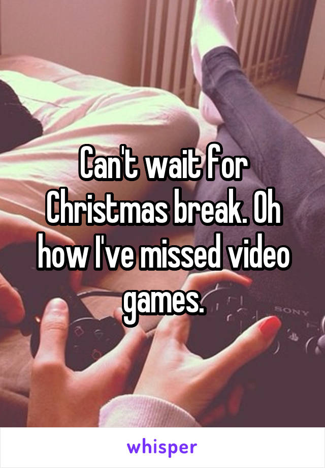 Can't wait for Christmas break. Oh how I've missed video games.