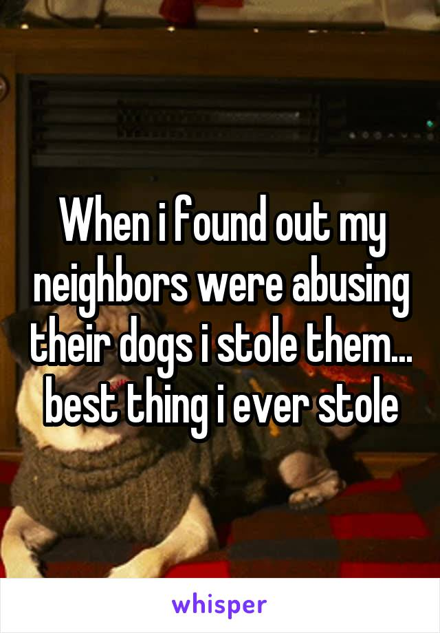 When i found out my neighbors were abusing their dogs i stole them... best thing i ever stole