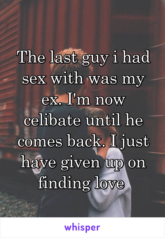 The last guy i had sex with was my ex. I'm now celibate until he comes back. I just have given up on finding love