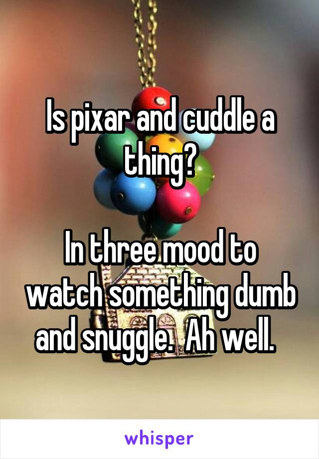 Is pixar and cuddle a thing?  In three mood to watch something dumb and snuggle.  Ah well.