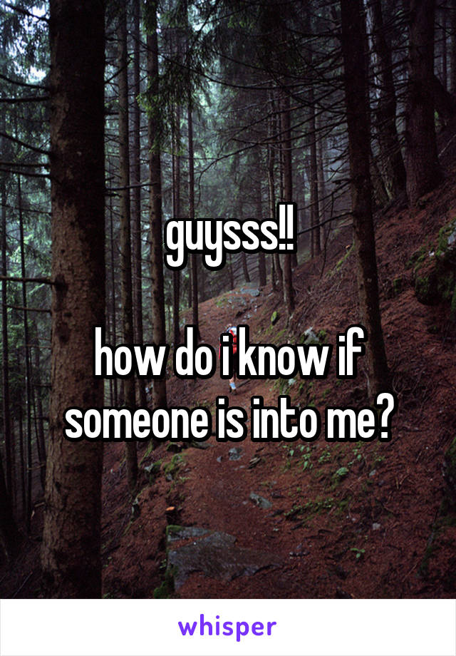 guysss!!   how do i know if someone is into me?