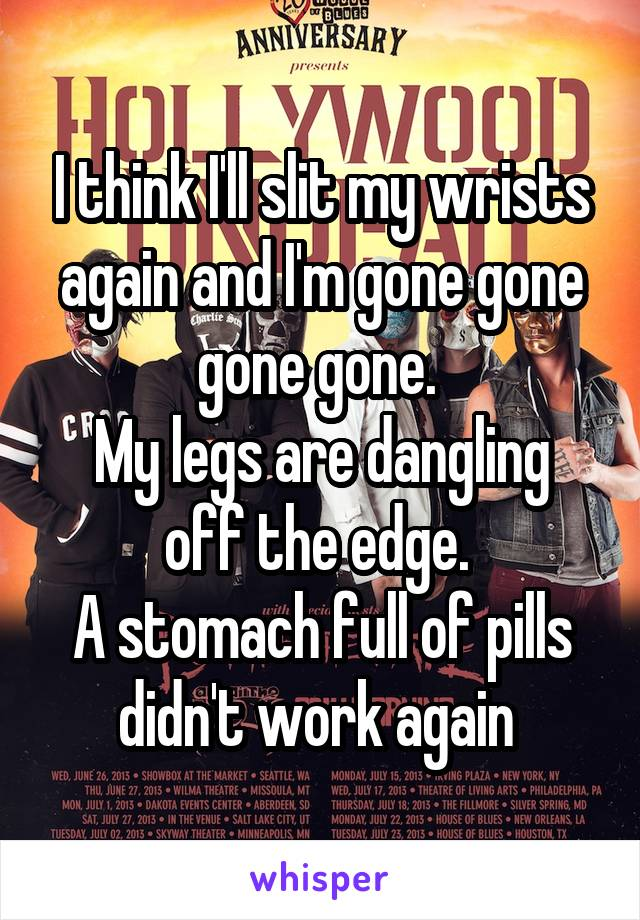 I think I'll slit my wrists again and I'm gone gone gone gone.  My legs are dangling off the edge.  A stomach full of pills didn't work again