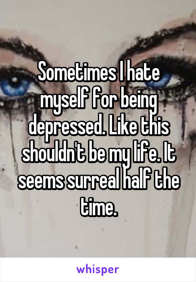 Sometimes I hate myself for being depressed. Like this shouldn't be my life. It seems surreal half the time.