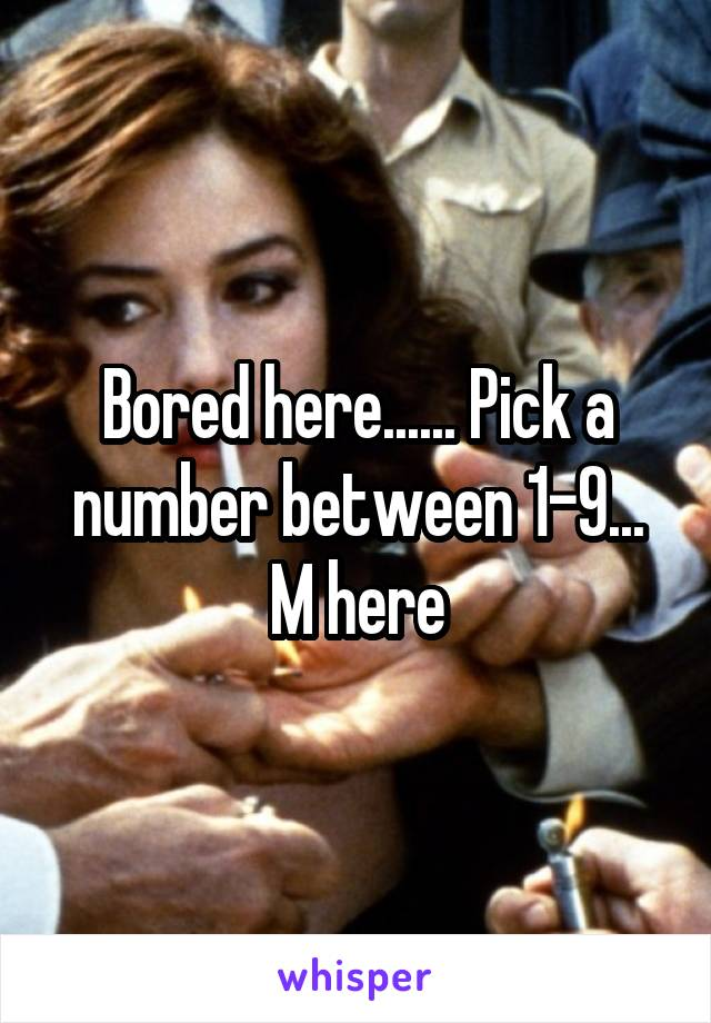 Bored here...... Pick a number between 1-9... M here