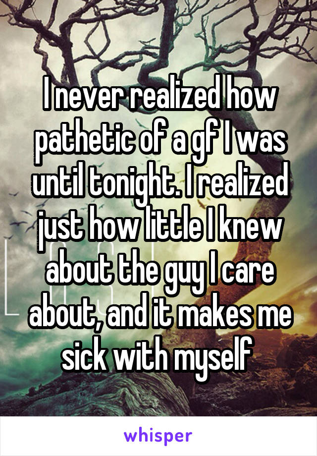 I never realized how pathetic of a gf I was until tonight. I realized just how little I knew about the guy I care about, and it makes me sick with myself