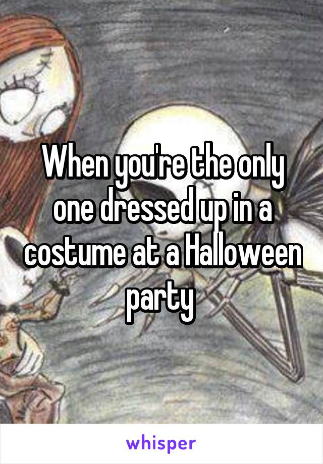 When you're the only one dressed up in a costume at a Halloween party