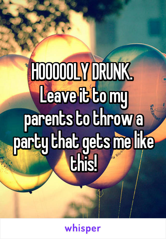 HOOOOOLY DRUNK.  Leave it to my parents to throw a party that gets me like this!