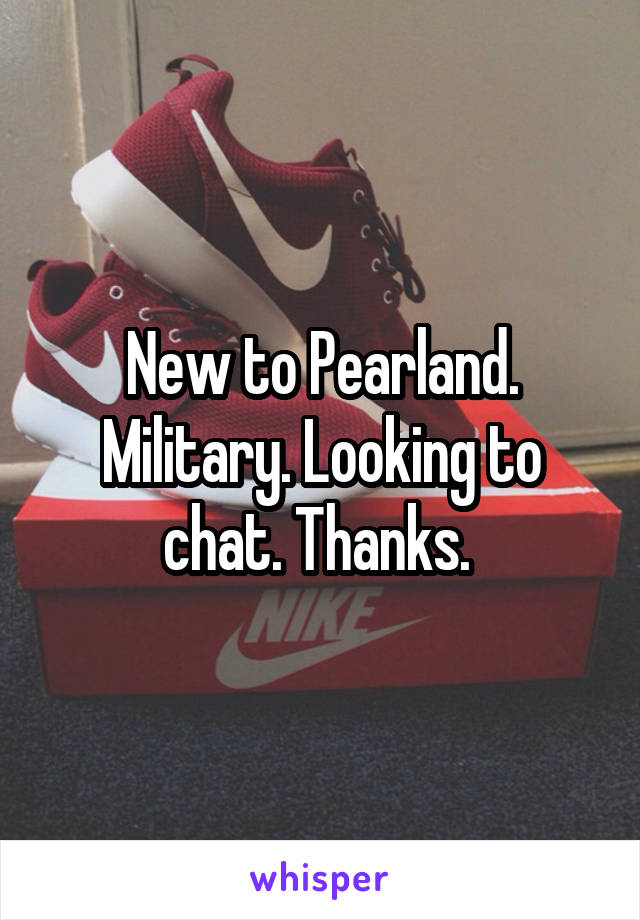 New to Pearland. Military. Looking to chat. Thanks.