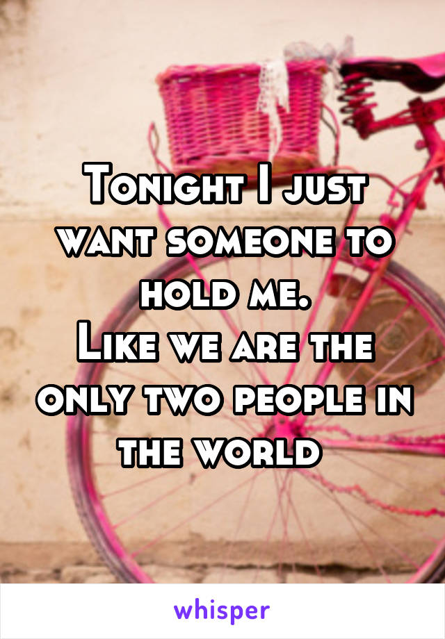 Tonight I just want someone to hold me. Like we are the only two people in the world