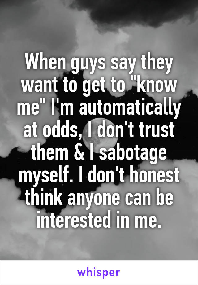 "When guys say they want to get to ""know me"" I'm automatically at odds, I don't trust them & I sabotage myself. I don't honest think anyone can be interested in me."