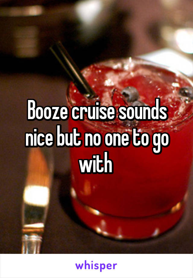 Booze cruise sounds nice but no one to go with