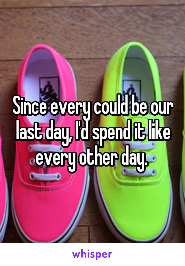 Since every could be our last day, I'd spend it like every other day.