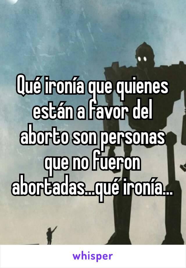Qué ironía que quienes están a favor del aborto son personas que no fueron abortadas...qué ironía...