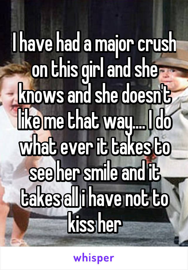 I have had a major crush on this girl and she knows and she doesn't like me that way.... I do what ever it takes to see her smile and it takes all i have not to kiss her