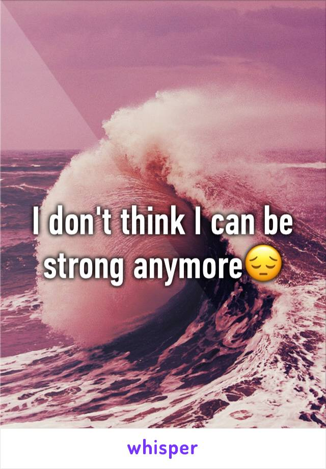 I don't think I can be strong anymore😔
