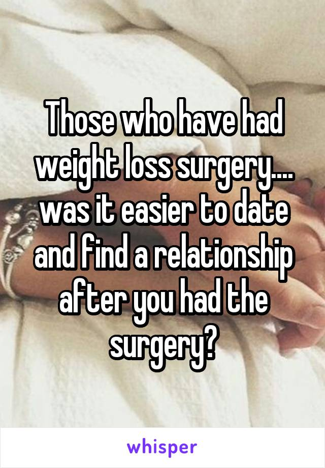 Those who have had weight loss surgery.... was it easier to date and find a relationship after you had the surgery?
