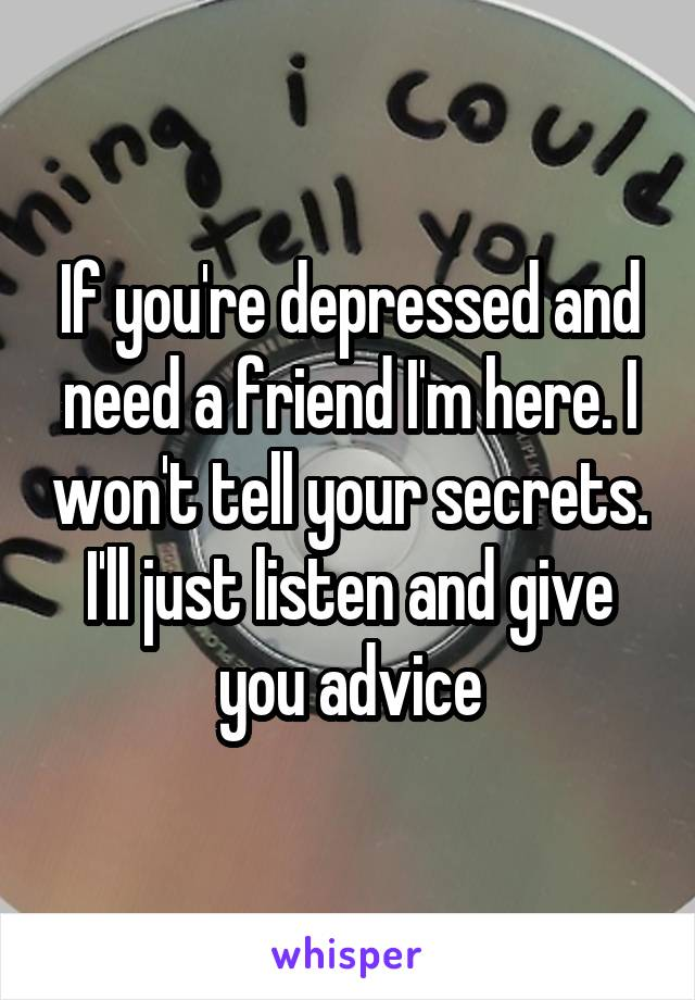 If you're depressed and need a friend I'm here. I won't tell your secrets. I'll just listen and give you advice