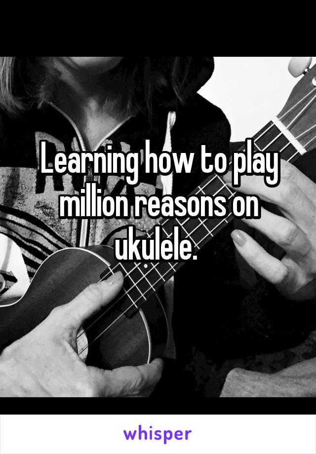 Learning how to play million reasons on ukulele.