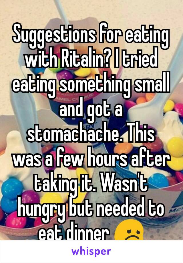 Suggestions for eating with Ritalin? I tried eating something small and got a stomachache. This was a few hours after taking it. Wasn't hungry but needed to eat dinner 😞