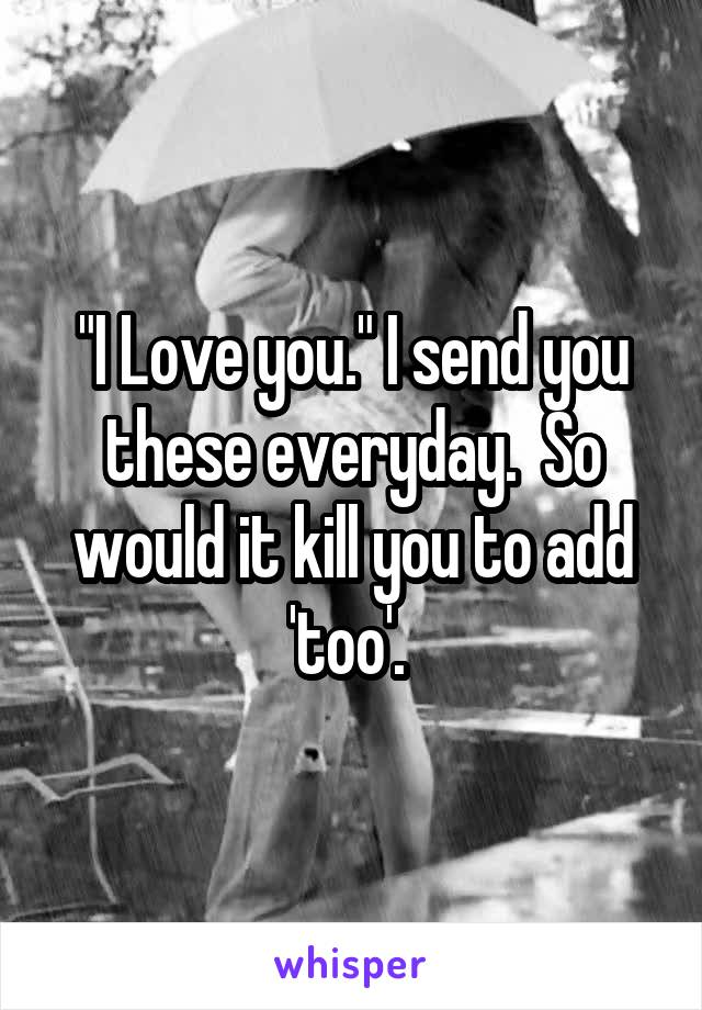 """""""I Love you."""" I send you these everyday.  So would it kill you to add 'too'."""