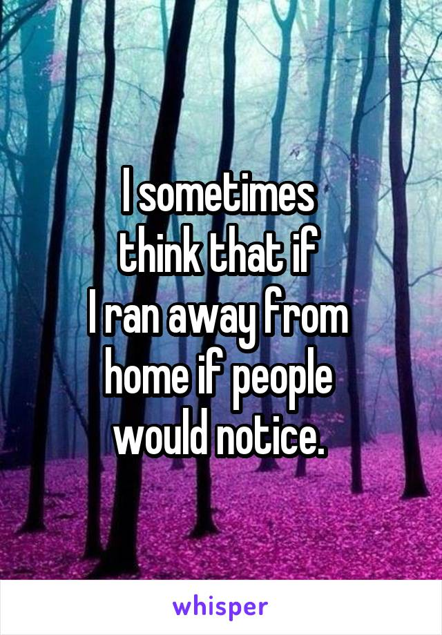 I sometimes  think that if  I ran away from  home if people  would notice.