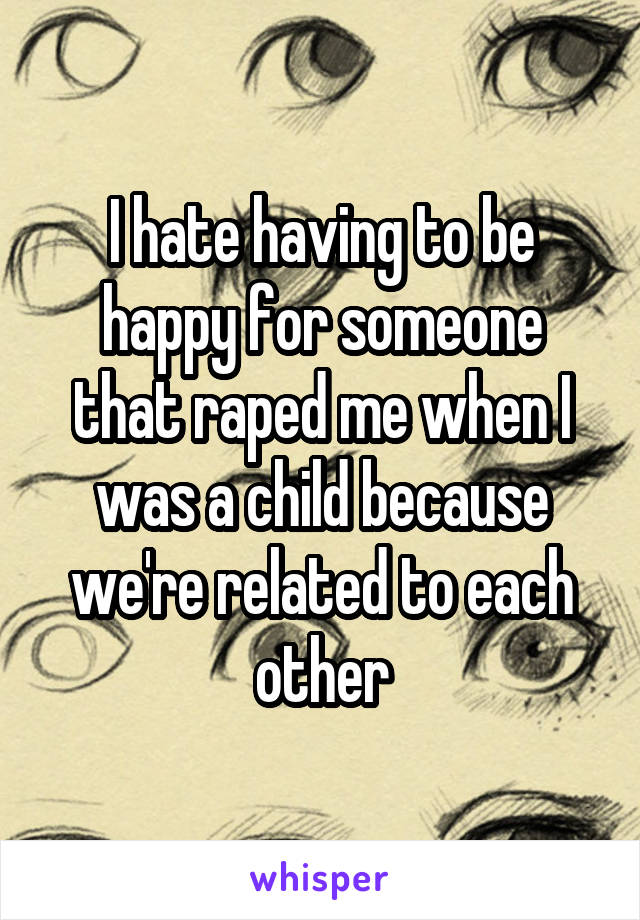 I hate having to be happy for someone that raped me when I was a child because we're related to each other