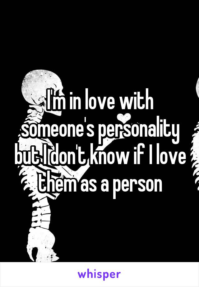 I'm in love with someone's personality but I don't know if I love them as a person
