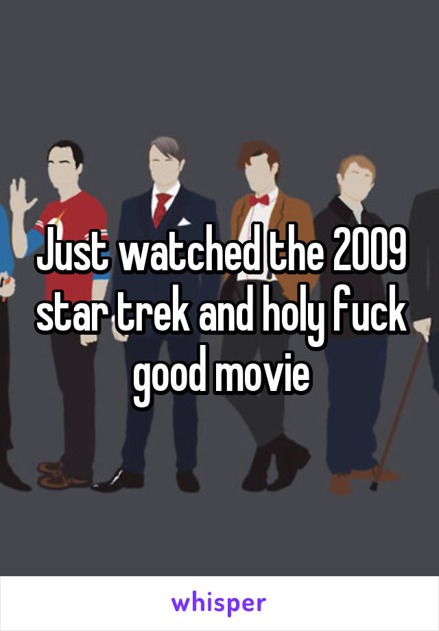 Just watched the 2009 star trek and holy fuck good movie