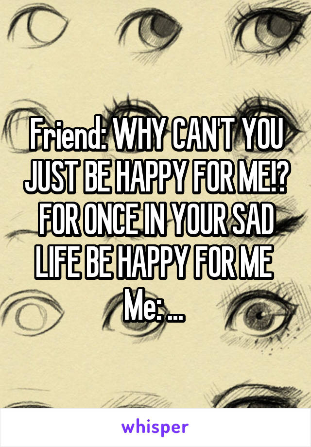 Friend: WHY CAN'T YOU JUST BE HAPPY FOR ME!? FOR ONCE IN YOUR SAD LIFE BE HAPPY FOR ME  Me: ...