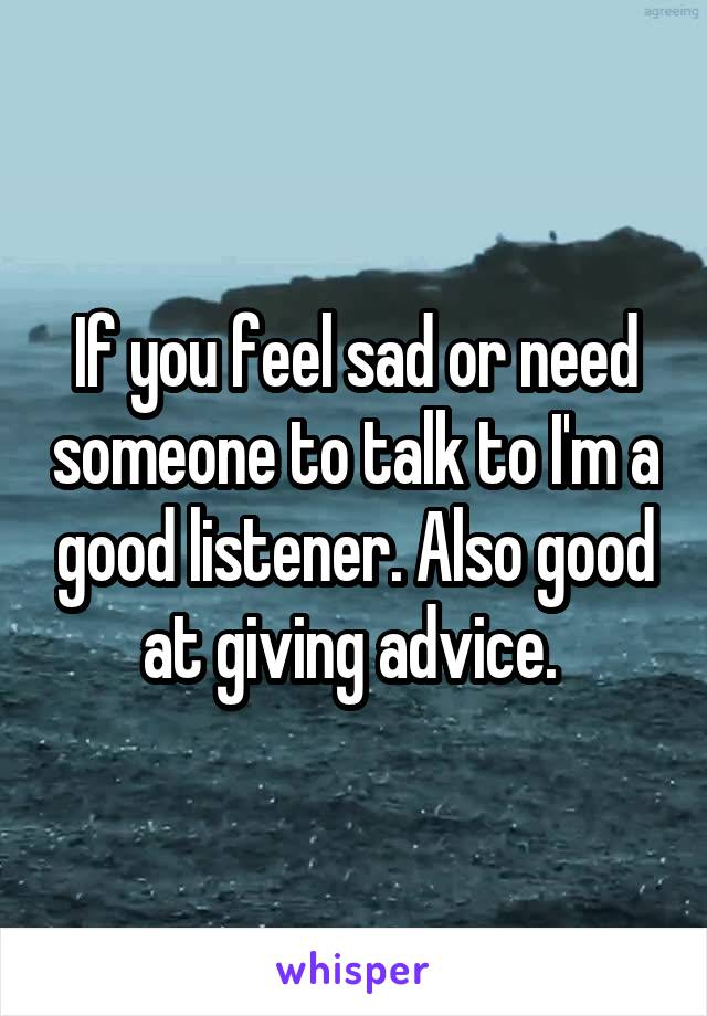 If you feel sad or need someone to talk to I'm a good listener. Also good at giving advice.