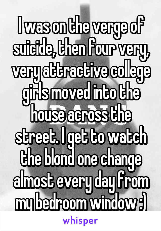 I was on the verge of suicide, then four very, very attractive college girls moved into the house across the street. I get to watch the blond one change almost every day from my bedroom window :)