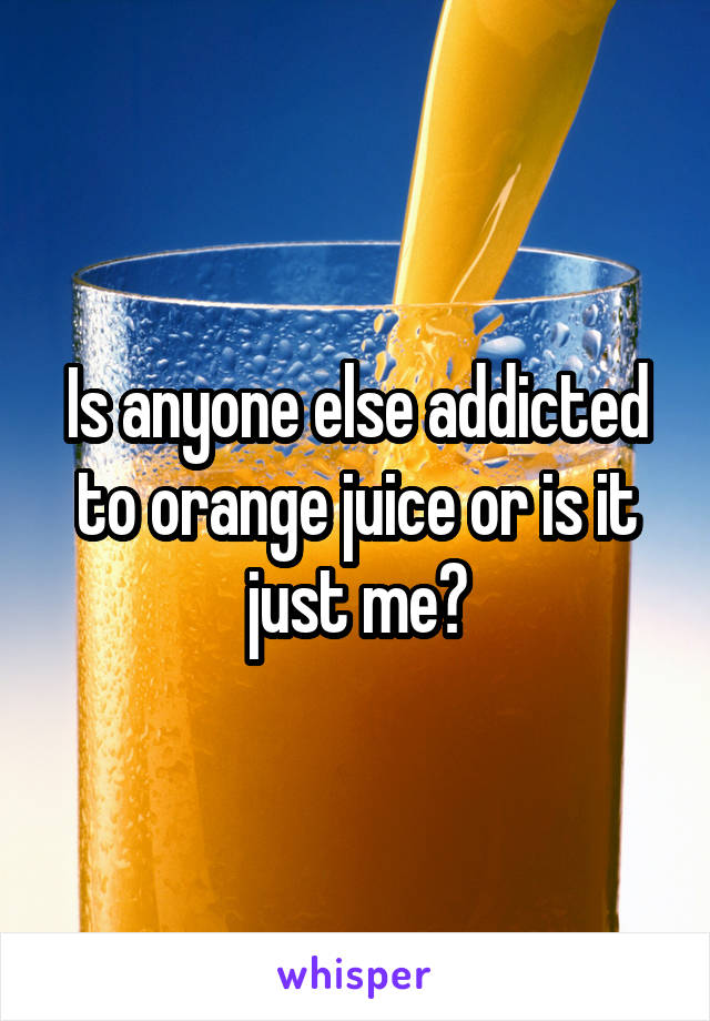 Is anyone else addicted to orange juice or is it just me?