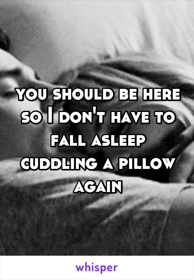 you should be here so I don't have to fall asleep cuddling a pillow again