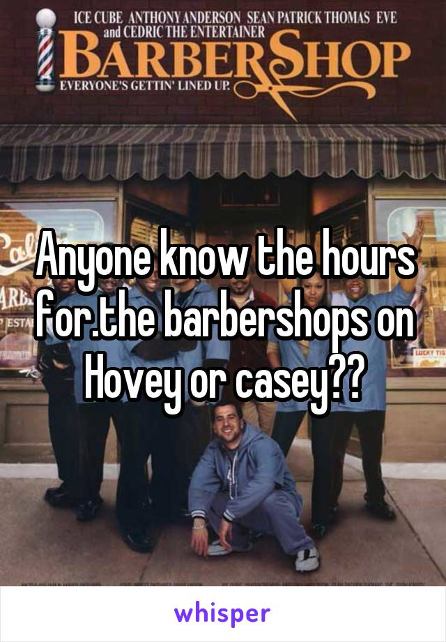 Anyone know the hours for.the barbershops on Hovey or casey??