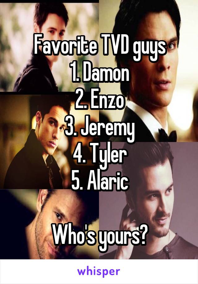 Favorite TVD guys 1. Damon 2. Enzo 3. Jeremy 4. Tyler 5. Alaric  Who's yours?