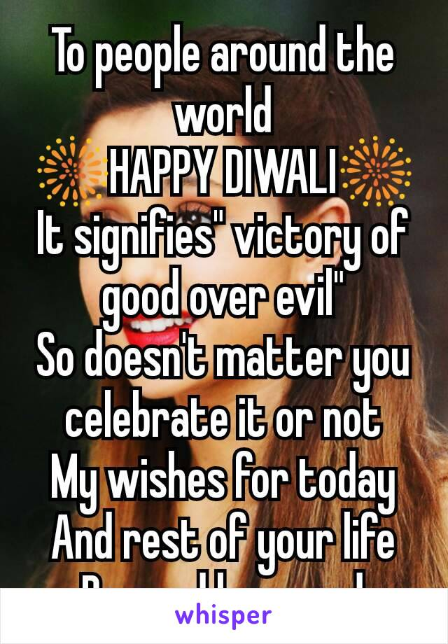 "To people around the world 🎆HAPPY DIWALI🎆 It signifies"" victory of good over evil"" So doesn't matter you celebrate it or not My wishes for today And rest of your life Be good have god"