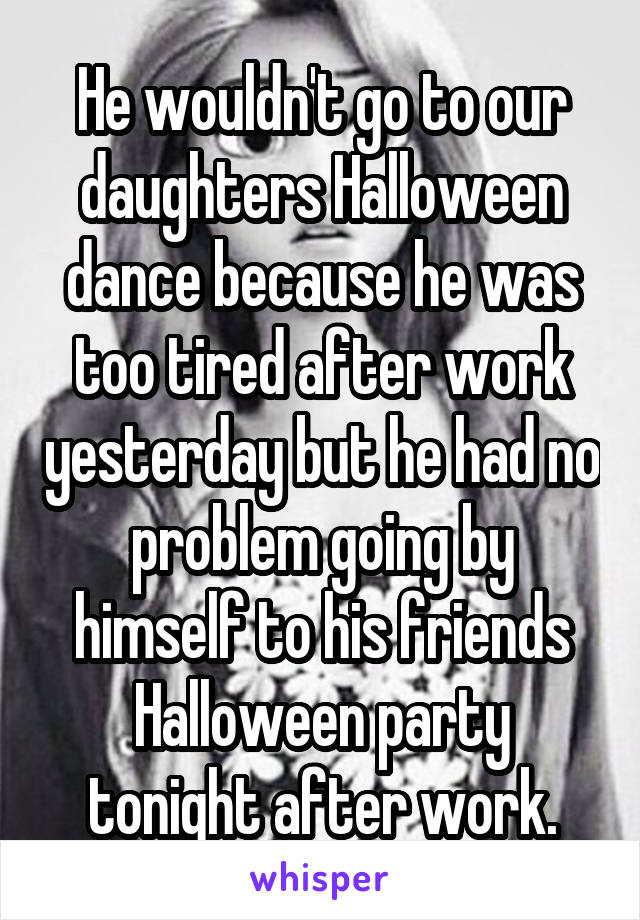 He wouldn't go to our daughters Halloween dance because he was too tired after work yesterday but he had no problem going by himself to his friends Halloween party tonight after work.