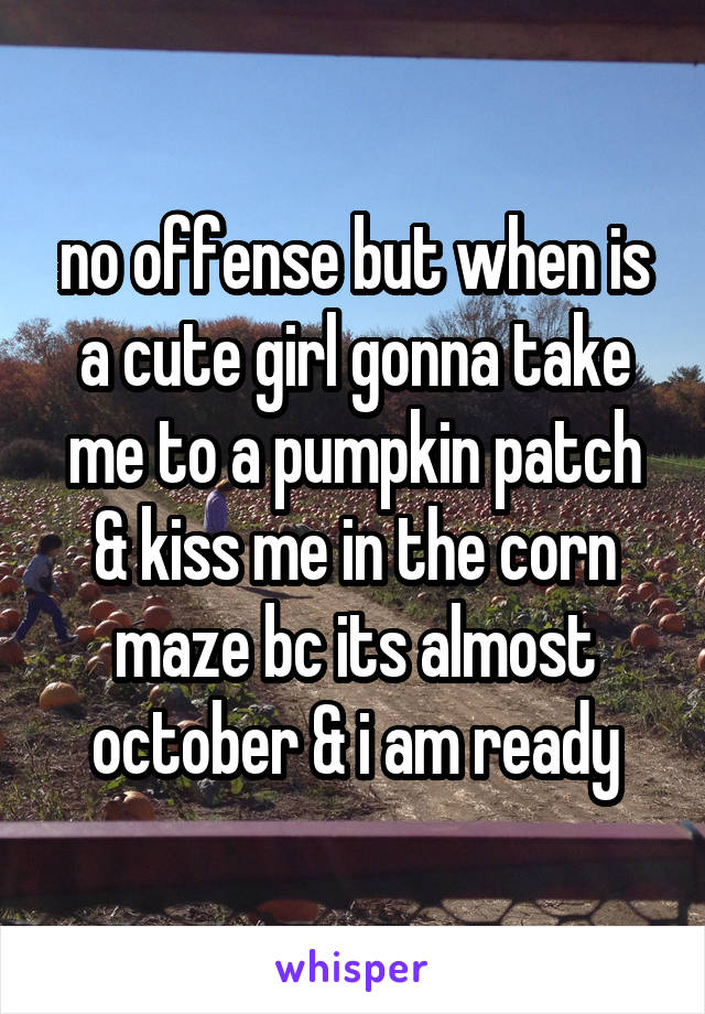 no offense but when is a cute girl gonna take me to a pumpkin patch & kiss me in the corn maze bc its almost october & i am ready
